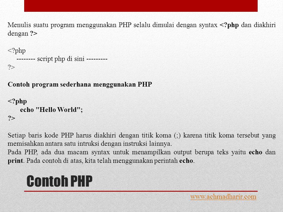 Contoh PHP www.achmadharir.com Menulis suatu program menggunakan PHP selalu dimulai dengan syntax < php -------- script php di sini --------- > Contoh program sederhana menggunakan PHP Setiap baris kode PHP harus diakhiri dengan titik koma (;) karena titik koma tersebut yang memisahkan antara satu intruksi dengan instruksi lainnya.