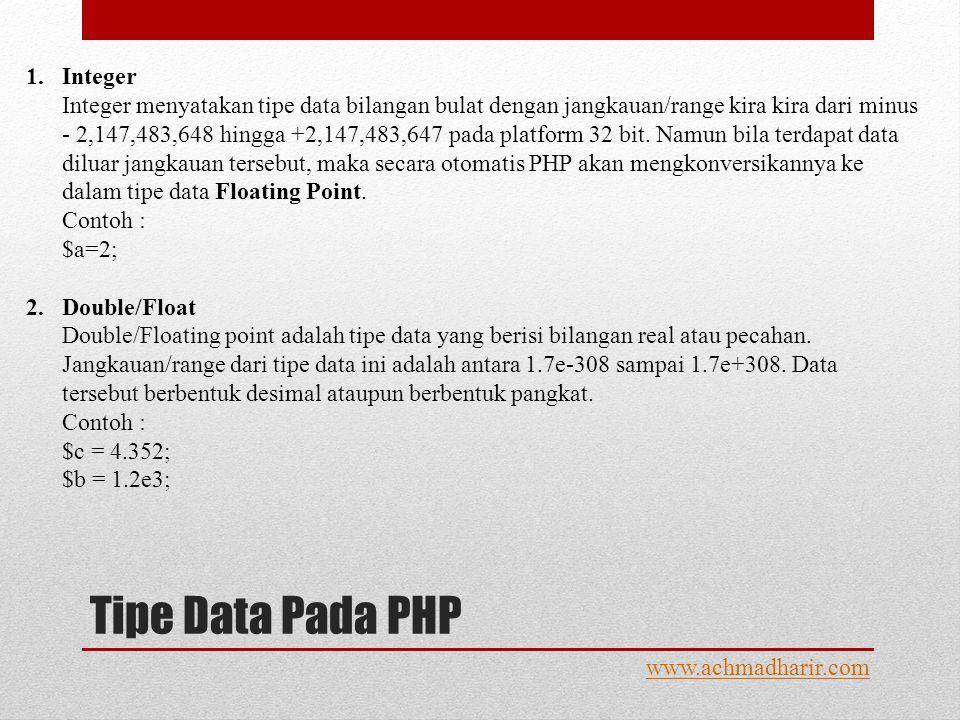 Tipe Data Pada PHP www.achmadharir.com 1.Integer Integer menyatakan tipe data bilangan bulat dengan jangkauan/range kira kira dari minus - 2,147,483,648 hingga +2,147,483,647 pada platform 32 bit.