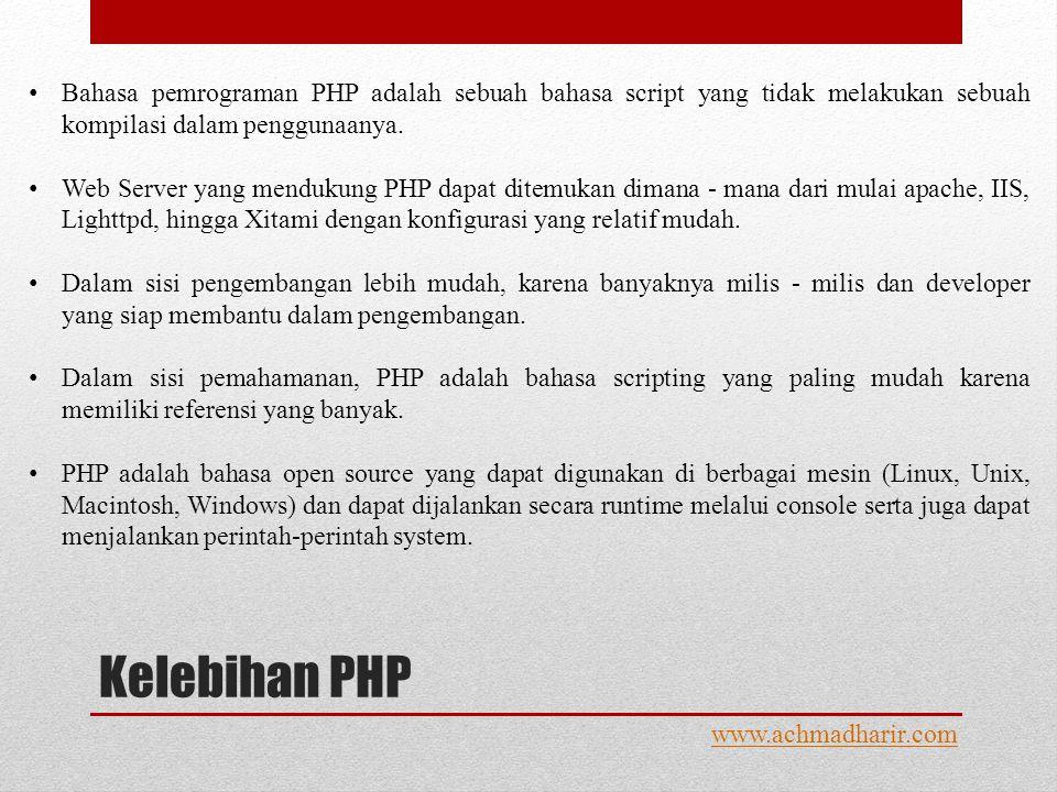 Kelebihan PHP www.achmadharir.com • Bahasa pemrograman PHP adalah sebuah bahasa script yang tidak melakukan sebuah kompilasi dalam penggunaanya.