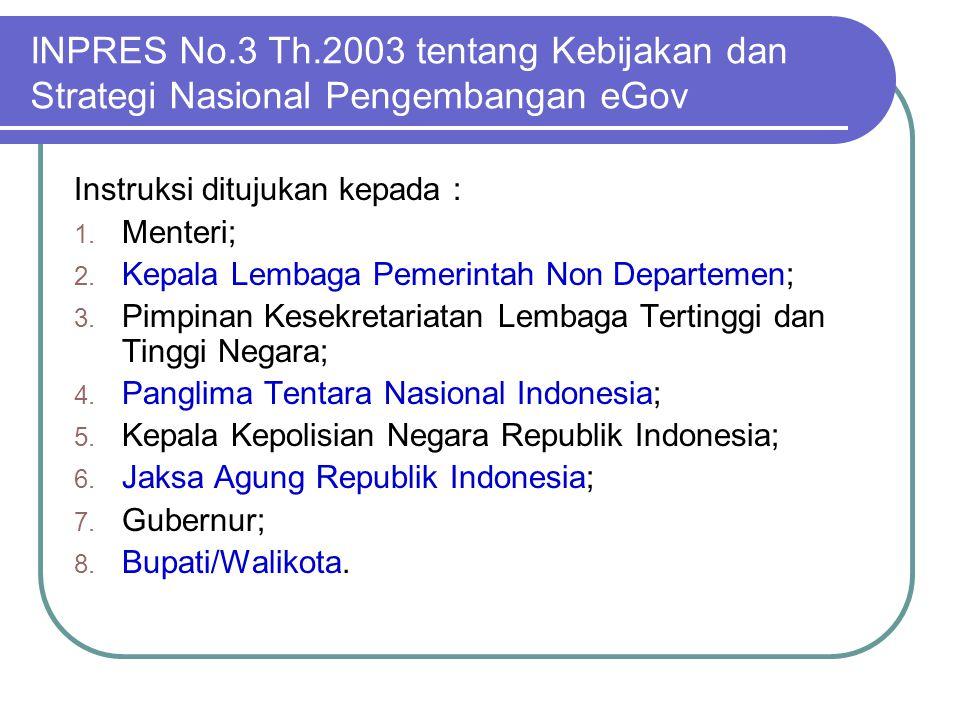 INPRES No.3 Th.2003 tentang Kebijakan dan Strategi Nasional Pengembangan eGov Instruksi ditujukan kepada : 1. Menteri; 2. Kepala Lembaga Pemerintah No