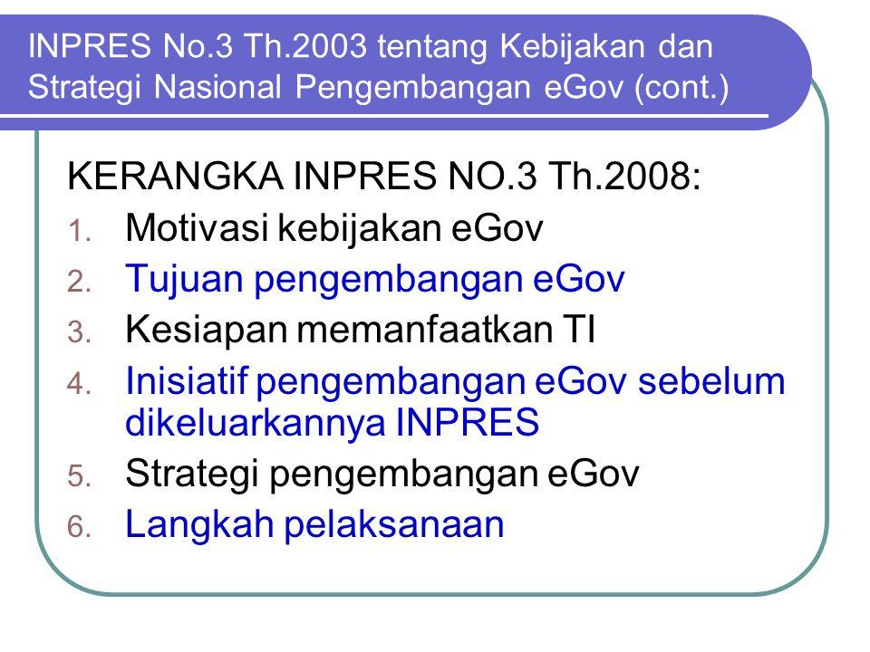 INPRES No.3 Th.2003 tentang Kebijakan dan Strategi Nasional Pengembangan eGov (cont.) KERANGKA INPRES NO.3 Th.2008: 1. Motivasi kebijakan eGov 2. Tuju