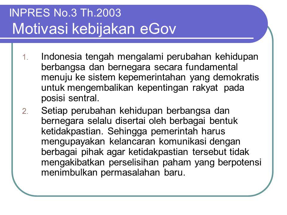 INPRES No.3 Th.2003 Motivasi kebijakan eGov 1. Indonesia tengah mengalami perubahan kehidupan berbangsa dan bernegara secara fundamental menuju ke sis