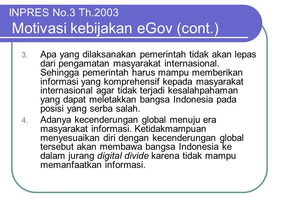 INPRES No.3 Th.2003 Motivasi kebijakan eGov (cont.) 3. Apa yang dilaksanakan pemerintah tidak akan lepas dari pengamatan masyarakat internasional. Seh