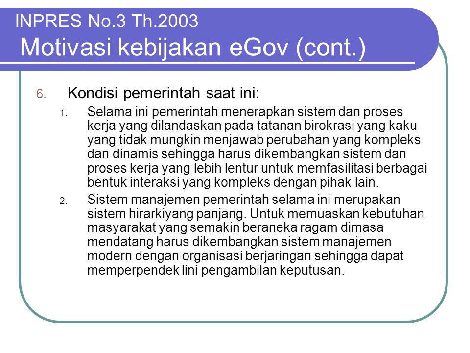 INPRES No.3 Th.2003 Motivasi kebijakan eGov (cont.) 6. Kondisi pemerintah saat ini: 1. Selama ini pemerintah menerapkan sistem dan proses kerja yang d
