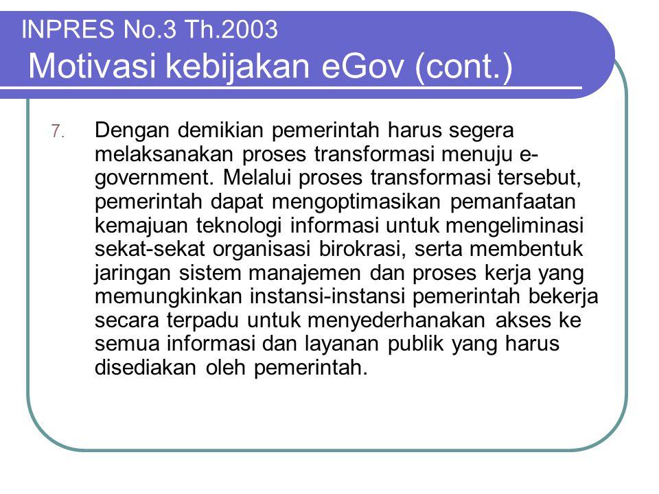 INPRES No.3 Th.2003 Motivasi kebijakan eGov (cont.) 7. Dengan demikian pemerintah harus segera melaksanakan proses transformasi menuju e- government.
