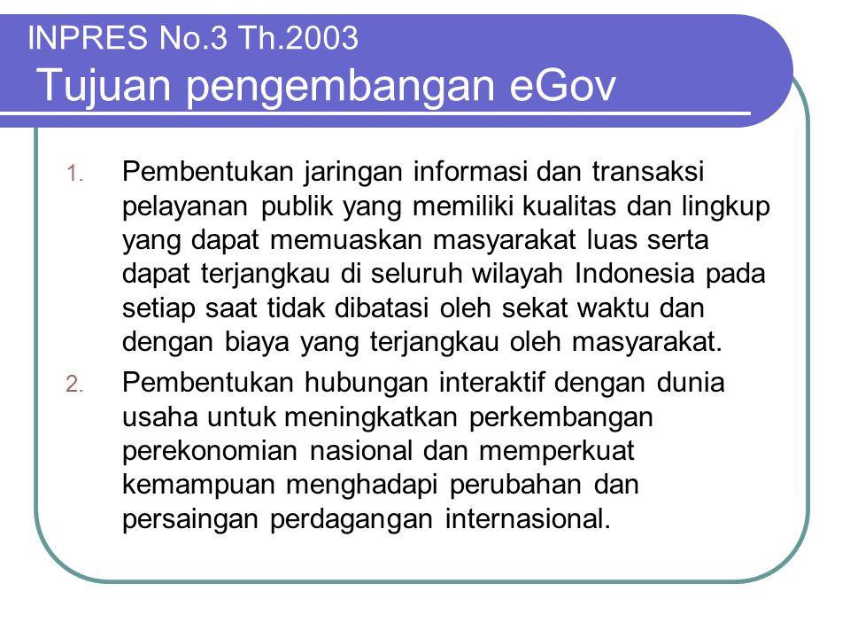INPRES No.3 Th.2003 Tujuan pengembangan eGov 1. Pembentukan jaringan informasi dan transaksi pelayanan publik yang memiliki kualitas dan lingkup yang