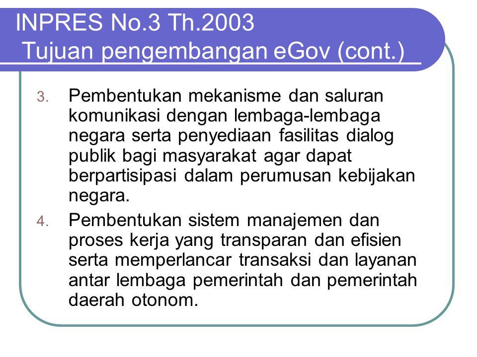 INPRES No.3 Th.2003 Tujuan pengembangan eGov (cont.) 3. Pembentukan mekanisme dan saluran komunikasi dengan lembaga-lembaga negara serta penyediaan fa