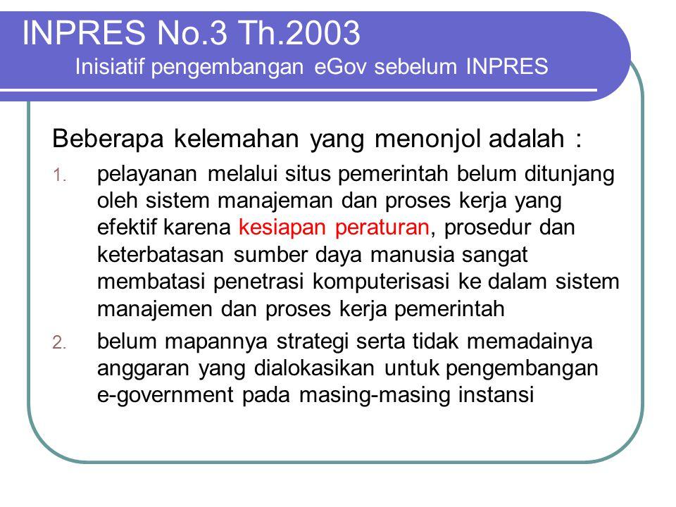 INPRES No.3 Th.2003 Inisiatif pengembangan eGov sebelum INPRES Beberapa kelemahan yang menonjol adalah : 1. pelayanan melalui situs pemerintah belum d