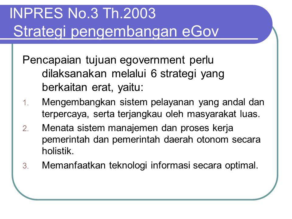 INPRES No.3 Th.2003 Strategi pengembangan eGov Pencapaian tujuan egovernment perlu dilaksanakan melalui 6 strategi yang berkaitan erat, yaitu: 1. Meng
