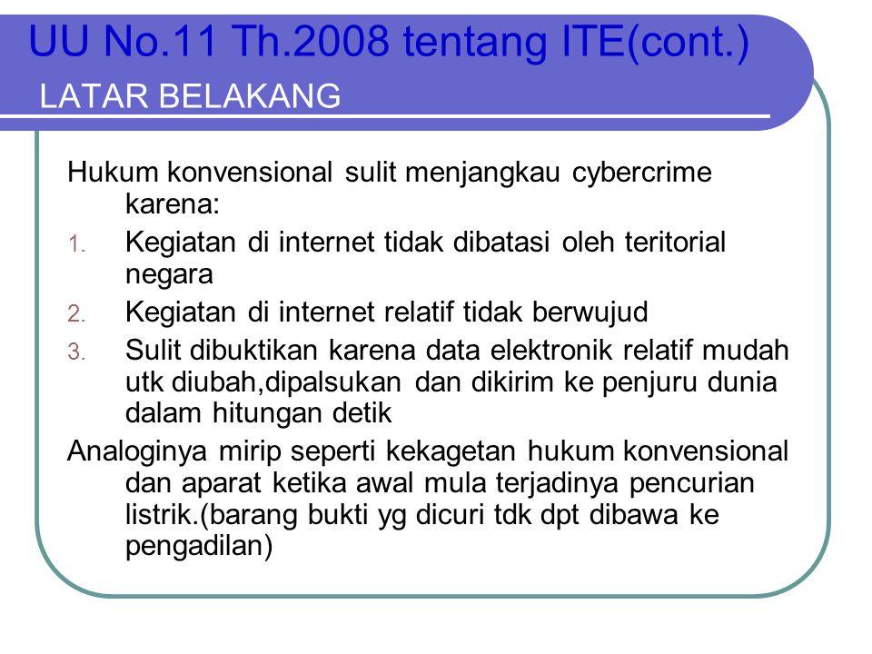 UU No.11 Th.2008 tentang ITE(cont.) LATAR BELAKANG Hukum konvensional sulit menjangkau cybercrime karena: 1. Kegiatan di internet tidak dibatasi oleh
