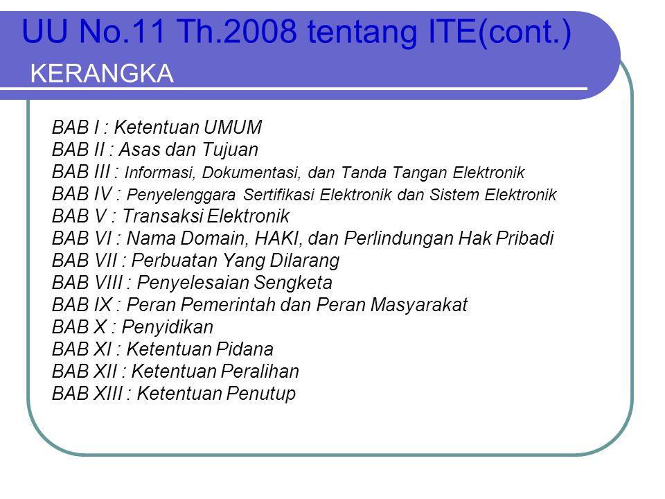 UU No.11 Th.2008 tentang ITE(cont.) KERANGKA BAB I : Ketentuan UMUM BAB II : Asas dan Tujuan BAB III : Informasi, Dokumentasi, dan Tanda Tangan Elektr