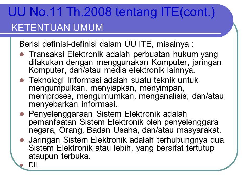 UU No.11 Th.2008 tentang ITE(cont.) KETENTUAN UMUM Berisi definisi-definisi dalam UU ITE, misalnya :  Transaksi Elektronik adalah perbuatan hukum yan