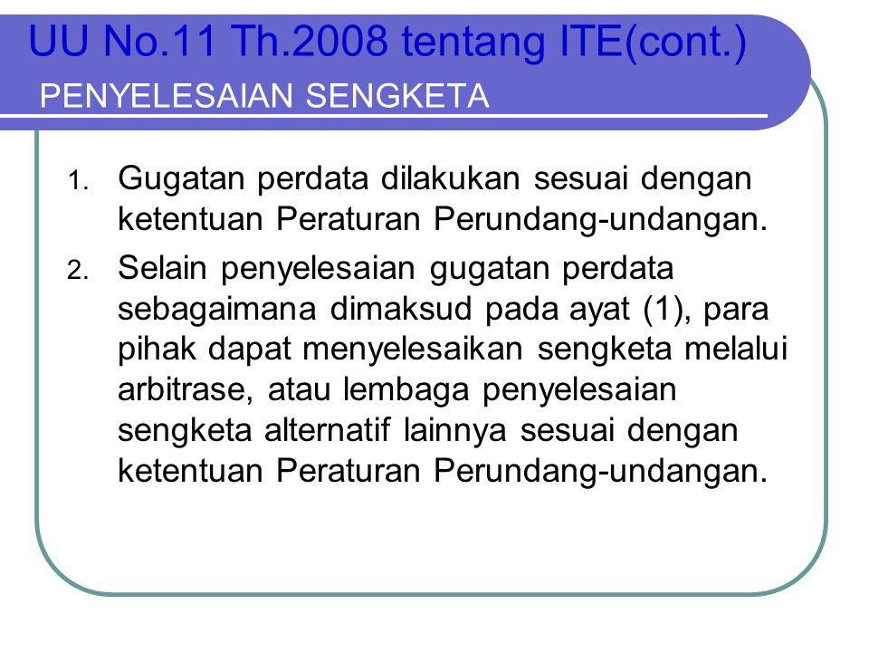 UU No.11 Th.2008 tentang ITE(cont.) PENYELESAIAN SENGKETA 1. Gugatan perdata dilakukan sesuai dengan ketentuan Peraturan Perundang-undangan. 2. Selain