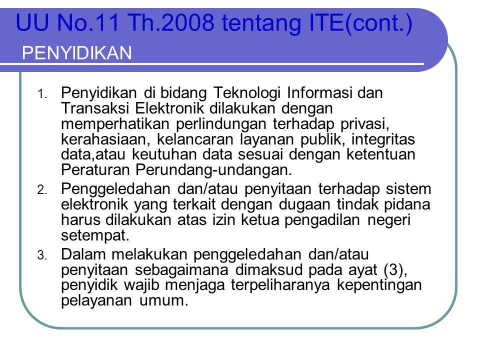 UU No.11 Th.2008 tentang ITE(cont.) PENYIDIKAN 1. Penyidikan di bidang Teknologi Informasi dan Transaksi Elektronik dilakukan dengan memperhatikan per