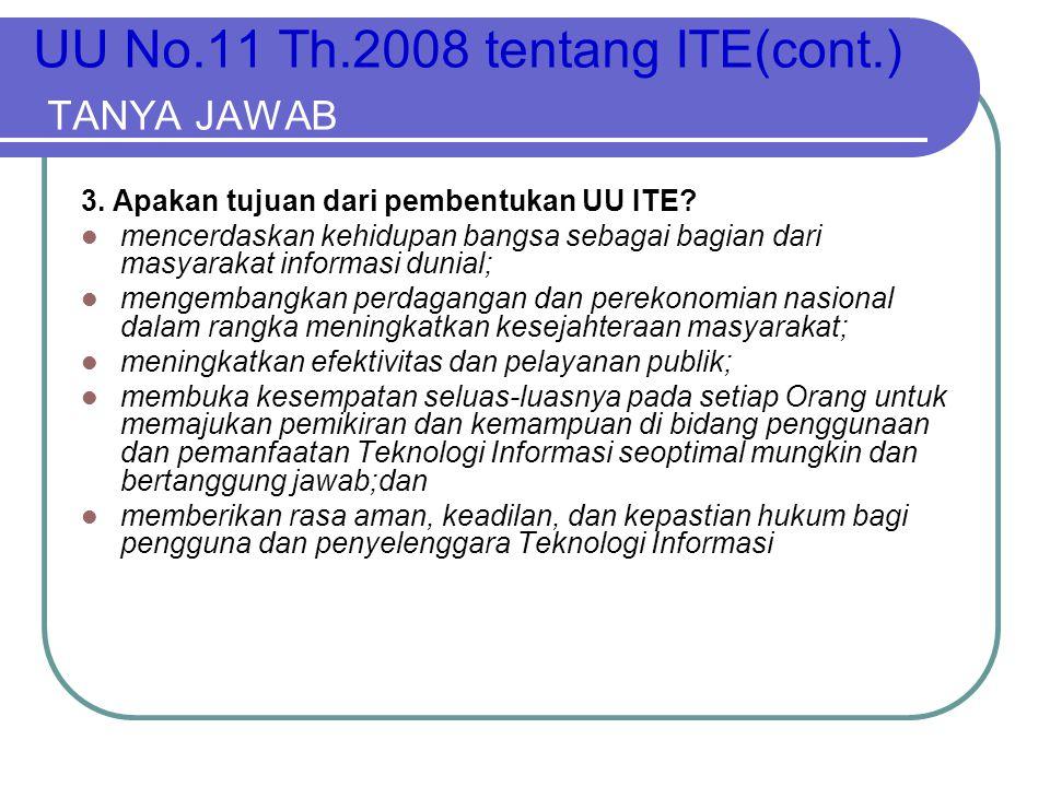 UU No.11 Th.2008 tentang ITE(cont.) TANYA JAWAB 3. Apakan tujuan dari pembentukan UU ITE?  mencerdaskan kehidupan bangsa sebagai bagian dari masyarak