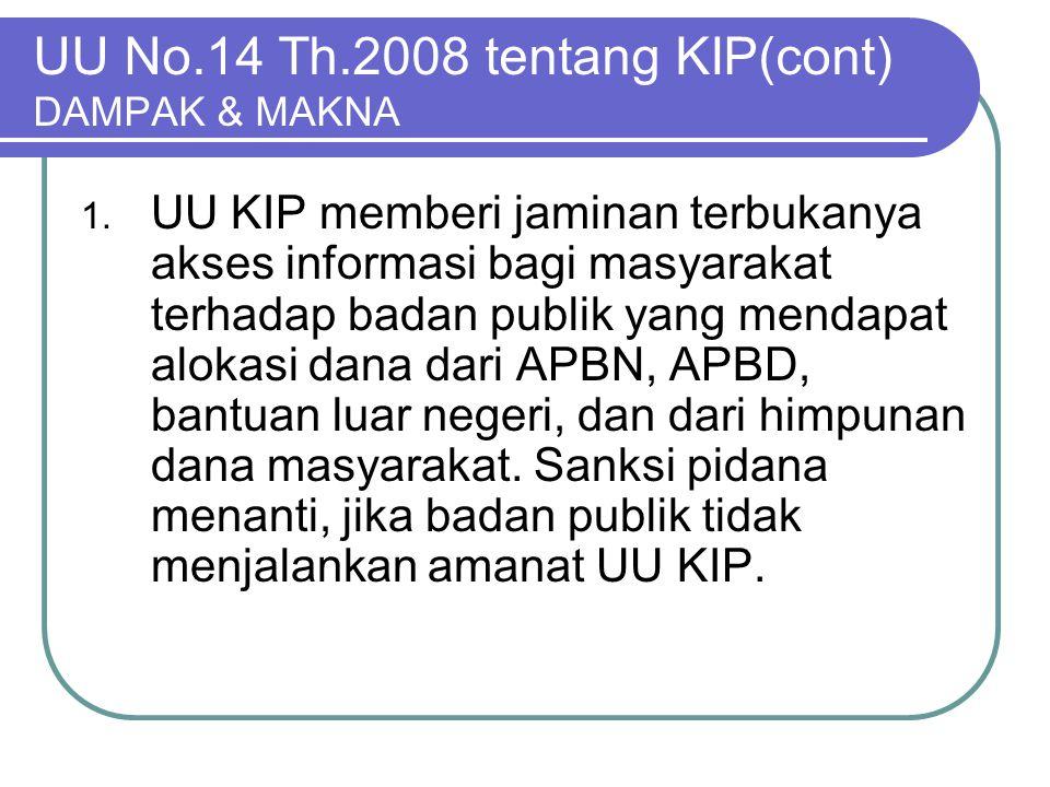 UU No.14 Th.2008 tentang KIP(cont) DAMPAK & MAKNA 1. UU KIP memberi jaminan terbukanya akses informasi bagi masyarakat terhadap badan publik yang mend