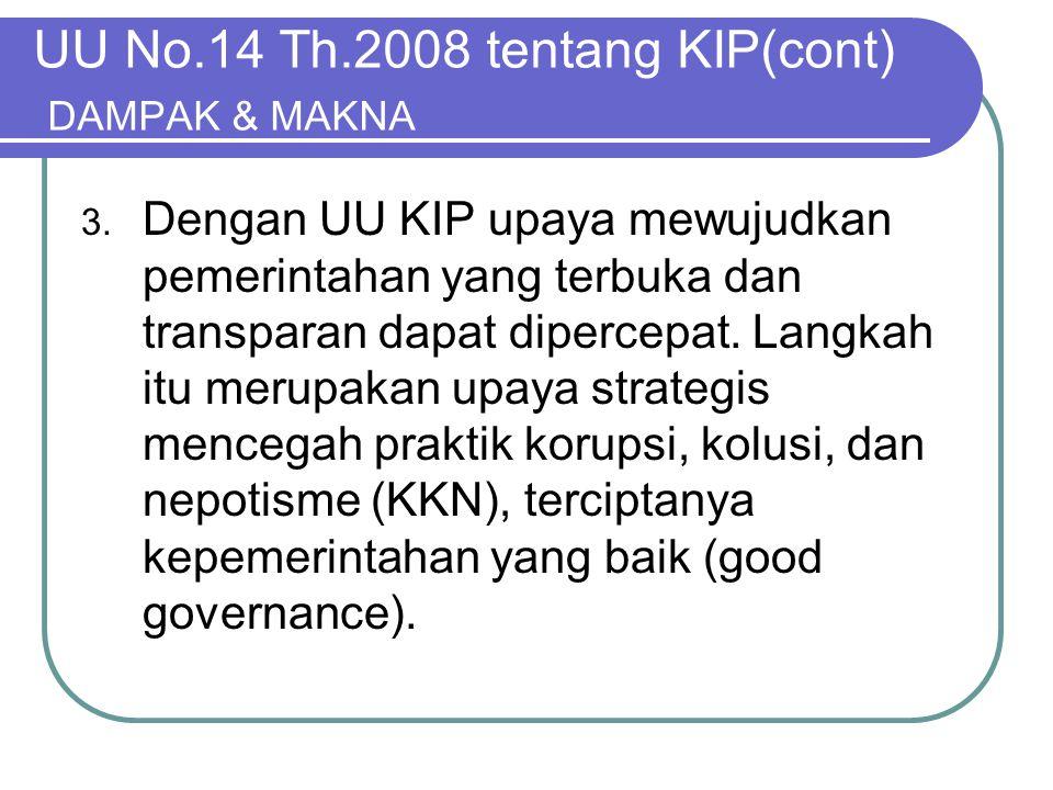 UU No.14 Th.2008 tentang KIP(cont) DAMPAK & MAKNA 3. Dengan UU KIP upaya mewujudkan pemerintahan yang terbuka dan transparan dapat dipercepat. Langkah
