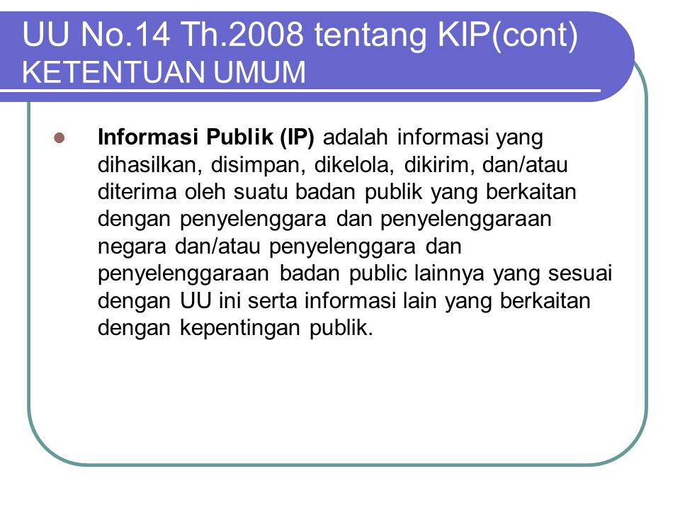 UU No.14 Th.2008 tentang KIP(cont) KETENTUAN UMUM  Informasi Publik (IP) adalah informasi yang dihasilkan, disimpan, dikelola, dikirim, dan/atau dite