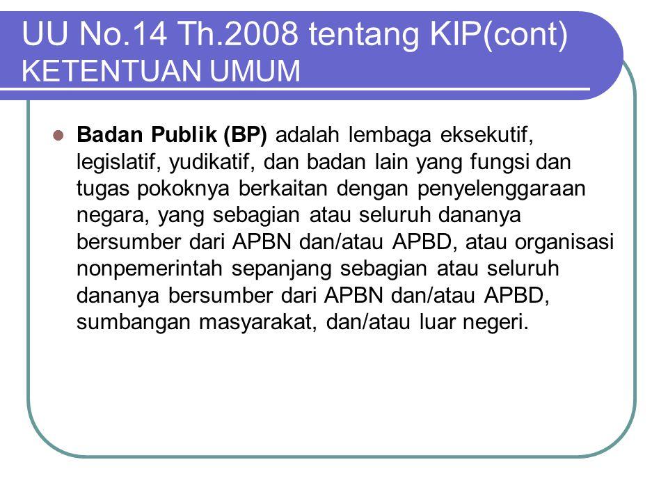 UU No.14 Th.2008 tentang KIP(cont) KETENTUAN UMUM  Badan Publik (BP) adalah lembaga eksekutif, legislatif, yudikatif, dan badan lain yang fungsi dan