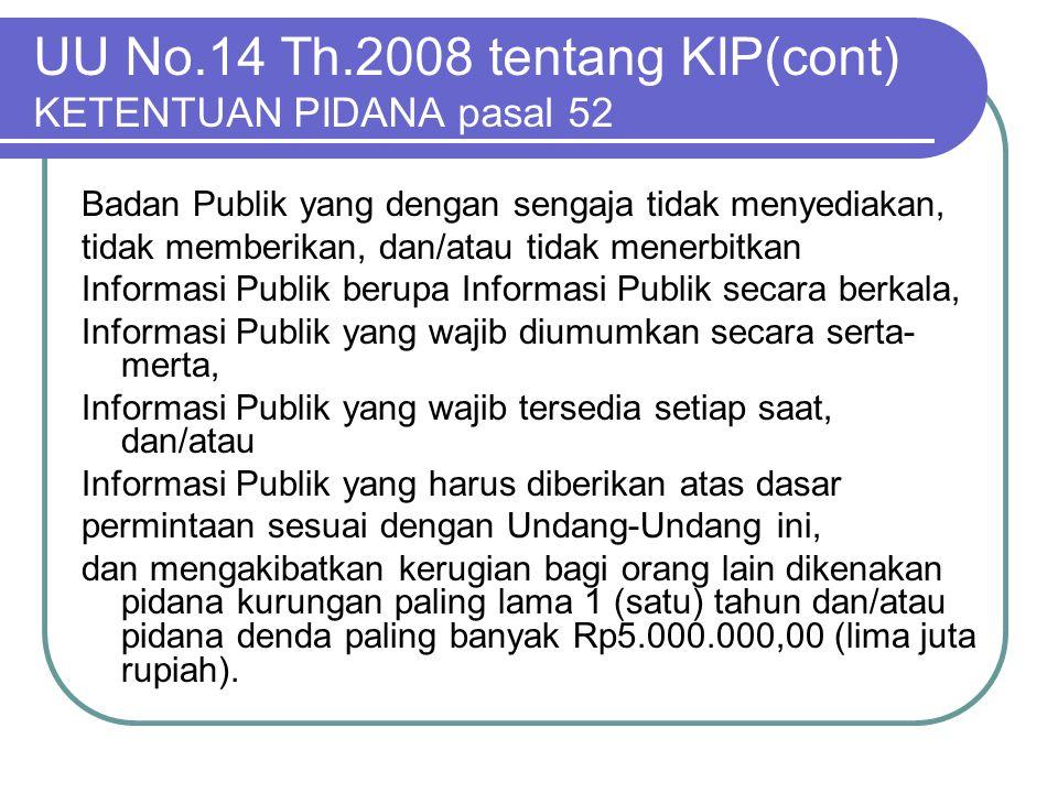 UU No.14 Th.2008 tentang KIP(cont) KETENTUAN PIDANA pasal 52 Badan Publik yang dengan sengaja tidak menyediakan, tidak memberikan, dan/atau tidak mene