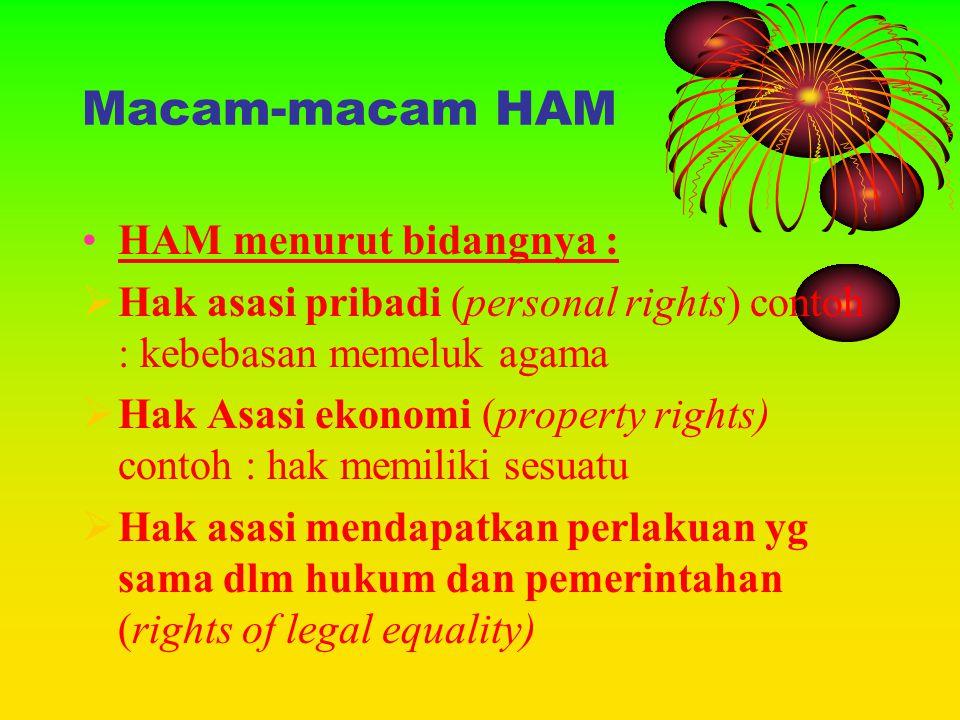 Macam-macam HAM •HAM menurut bidangnya :  Hak asasi pribadi (personal rights) contoh : kebebasan memeluk agama  Hak Asasi ekonomi (property rights)