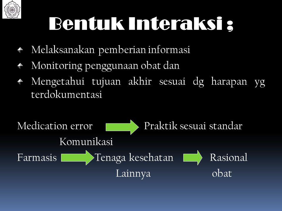 Bentuk Interaksi ; Melaksanakan pemberian informasi Monitoring penggunaan obat dan Mengetahui tujuan akhir sesuai dg harapan yg terdokumentasi Medicat