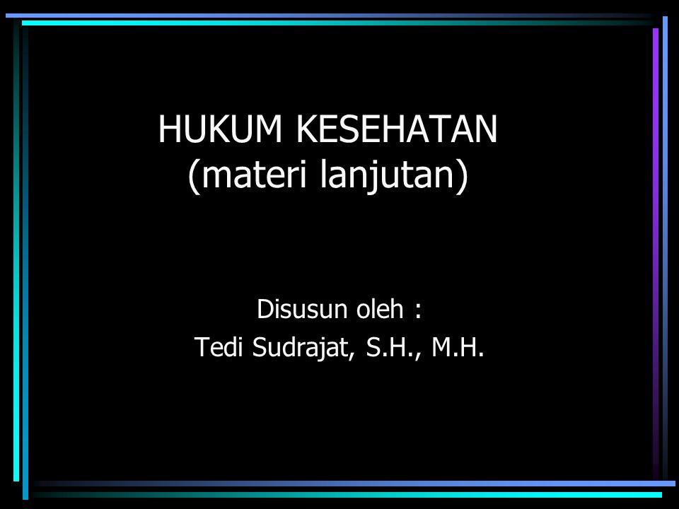 HUKUM KESEHATAN (materi lanjutan) Disusun oleh : Tedi Sudrajat, S.H., M.H.