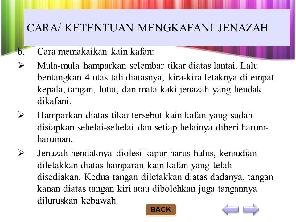 CARA/ KETENTUAN MENGKAFANI JENAZAH a.Jenazah laki-laki atau wanita minimal dibungkus dengan selapis kain kafan yang dapat melapisi seluruh tubuhnya. U