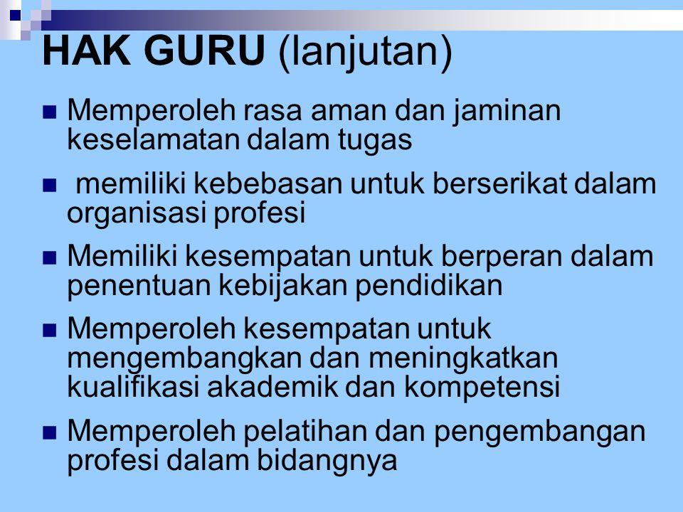 HAK GURU (lanjutan)  Memperoleh rasa aman dan jaminan keselamatan dalam tugas  memiliki kebebasan untuk berserikat dalam organisasi profesi  Memili