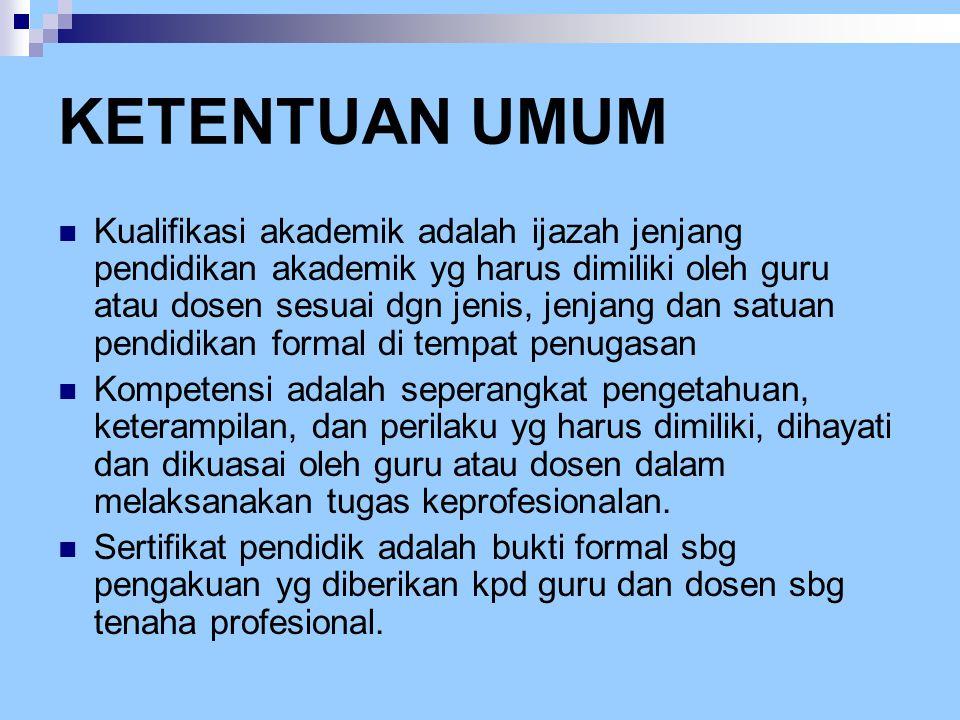 KETENTUAN UMUM  Kualifikasi akademik adalah ijazah jenjang pendidikan akademik yg harus dimiliki oleh guru atau dosen sesuai dgn jenis, jenjang dan s
