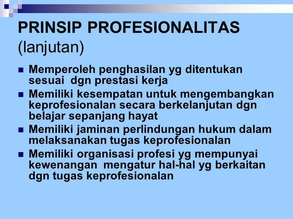 PRINSIP PROFESIONALITAS (lanjutan)  Memperoleh penghasilan yg ditentukan sesuai dgn prestasi kerja  Memiliki kesempatan untuk mengembangkan keprofes