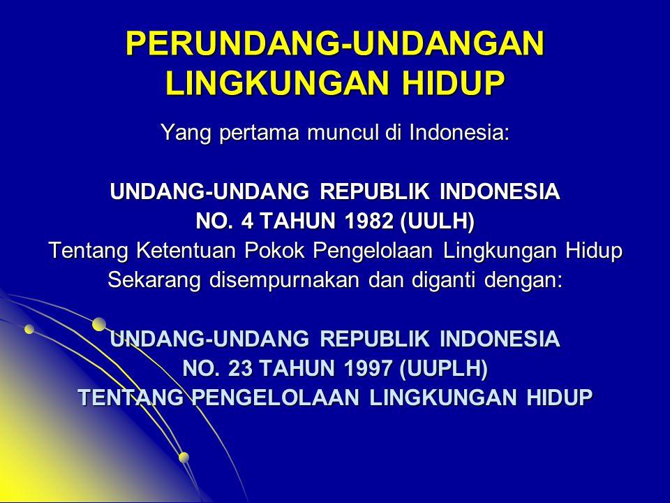 PERUNDANG-UNDANGAN LINGKUNGAN HIDUP Yang pertama muncul di Indonesia: UNDANG-UNDANG REPUBLIK INDONESIA NO. 4 TAHUN 1982 (UULH) Tentang Ketentuan Pokok