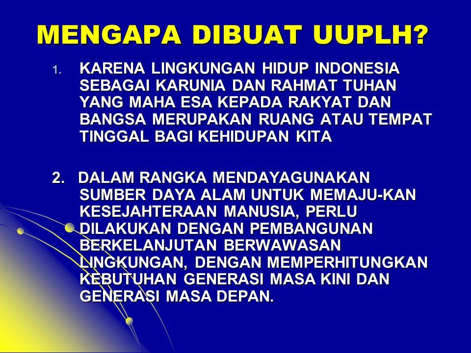 MENGAPA DIBUAT UUPLH? 1. KARENA LINGKUNGAN HIDUP INDONESIA SEBAGAI KARUNIA DAN RAHMAT TUHAN YANG MAHA ESA KEPADA RAKYAT DAN BANGSA MERUPAKAN RUANG ATA