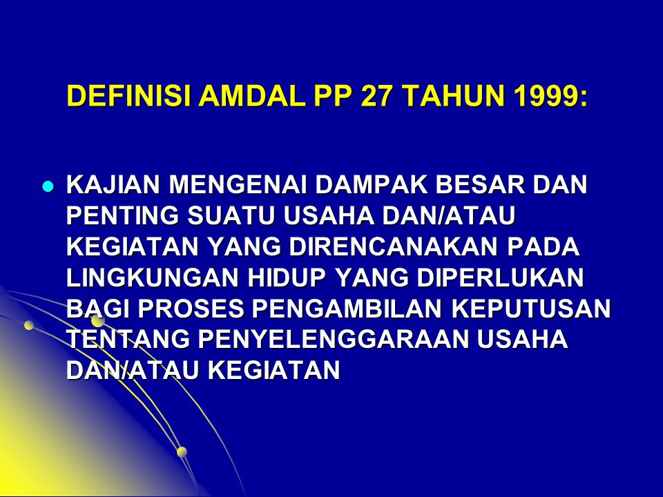 DEFINISI AMDAL PP 27 TAHUN 1999:  KAJIAN MENGENAI DAMPAK BESAR DAN PENTING SUATU USAHA DAN/ATAU KEGIATAN YANG DIRENCANAKAN PADA LINGKUNGAN HIDUP YANG