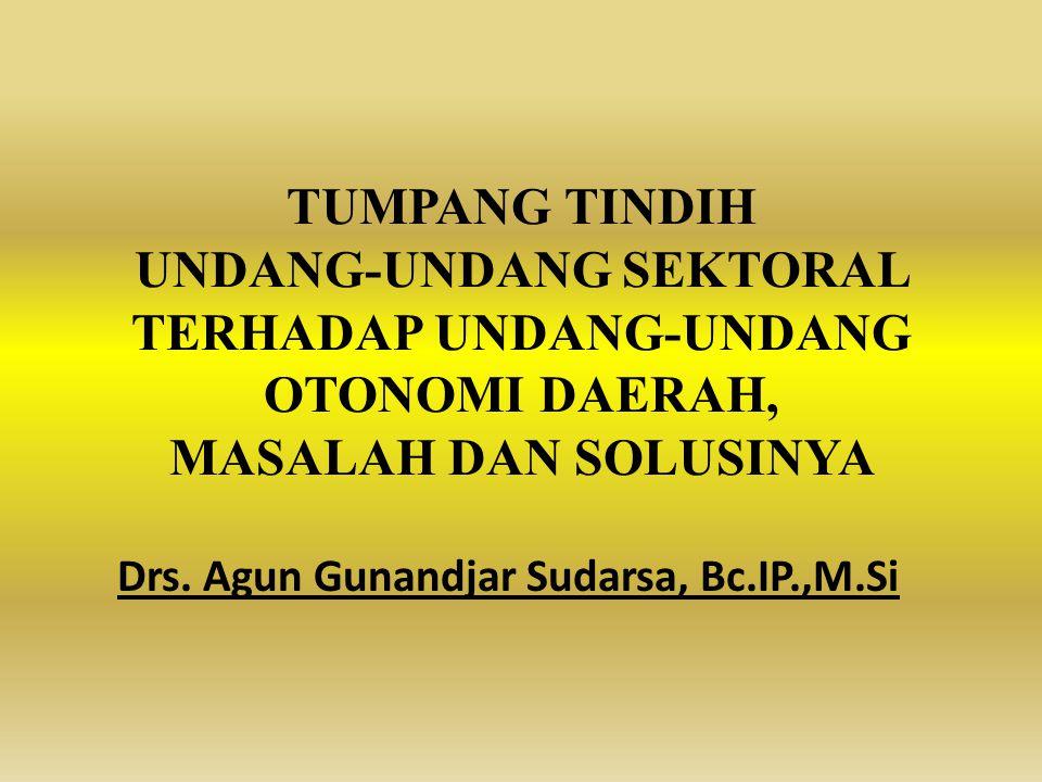 TUMPANG TINDIH UNDANG-UNDANG SEKTORAL TERHADAP UNDANG-UNDANG OTONOMI DAERAH, MASALAH DAN SOLUSINYA Drs. Agun Gunandjar Sudarsa, Bc.IP.,M.Si