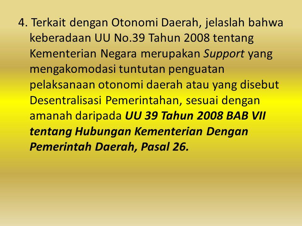 4. Terkait dengan Otonomi Daerah, jelaslah bahwa keberadaan UU No.39 Tahun 2008 tentang Kementerian Negara merupakan Support yang mengakomodasi tuntut