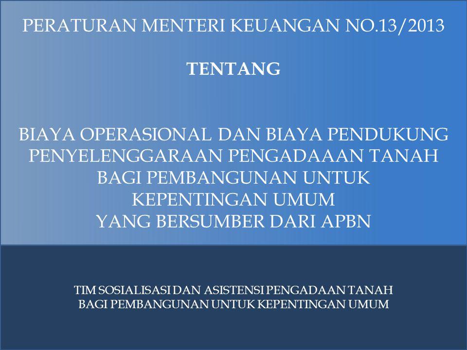 PERATURAN MENTERI KEUANGAN NO.13/2013 TENTANG BIAYA OPERASIONAL DAN BIAYA PENDUKUNG PENYELENGGARAAN PENGADAAAN TANAH BAGI PEMBANGUNAN UNTUK KEPENTINGA