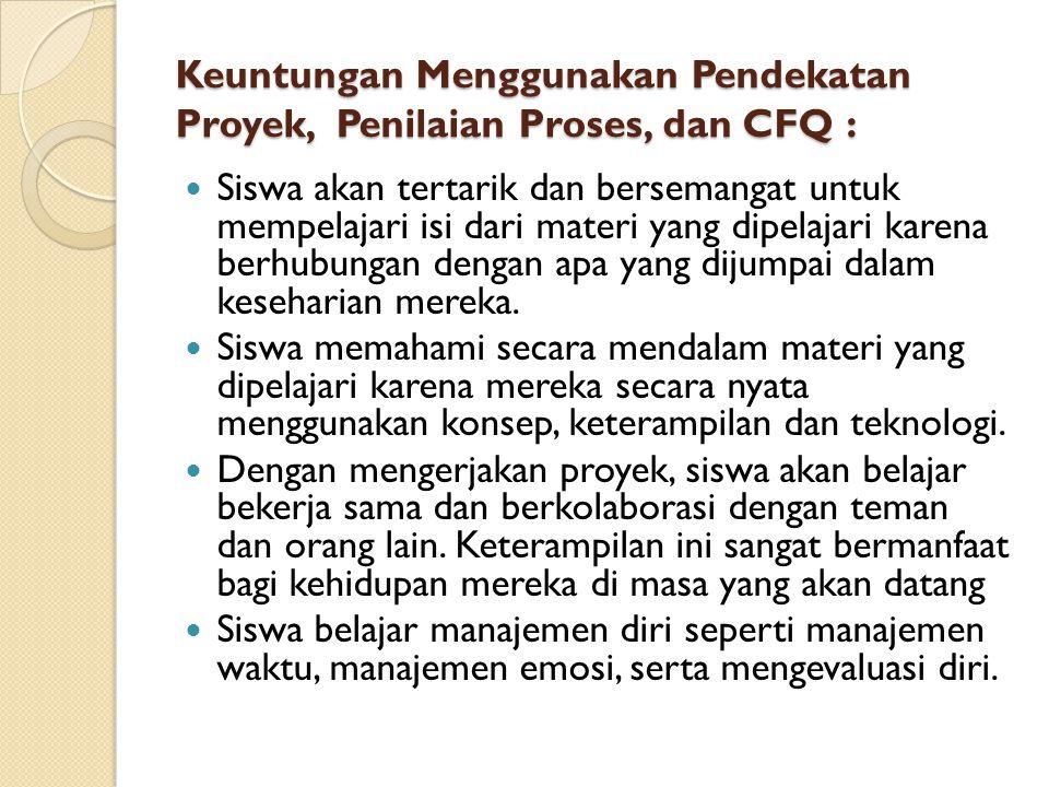 Keuntungan Menggunakan Pendekatan Proyek, Penilaian Proses, dan CFQ :  Siswa akan tertarik dan bersemangat untuk mempelajari isi dari materi yang dip