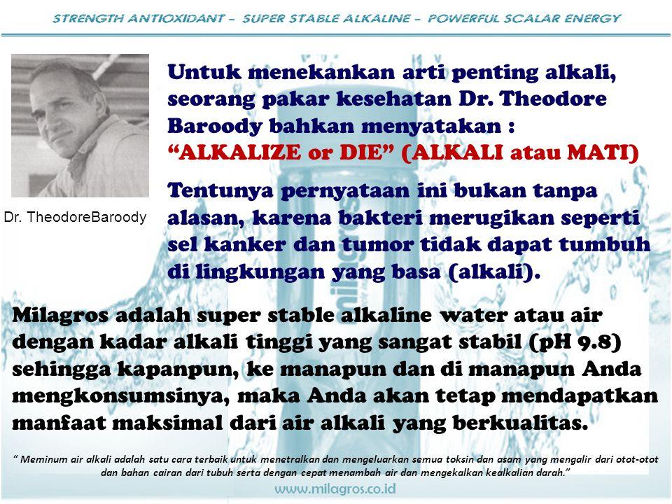 """Untuk menekankan arti penting alkali, seorang pakar kesehatan Dr. Theodore Baroody bahkan menyatakan : """"ALKALIZE or DIE"""" (ALKALI atau MATI) Tentunya p"""