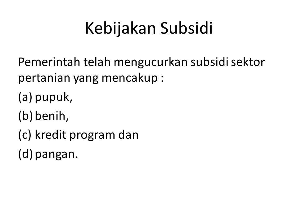 Kebijakan Subsidi Pemerintah telah mengucurkan subsidi sektor pertanian yang mencakup : (a)pupuk, (b)benih, (c)kredit program dan (d)pangan.