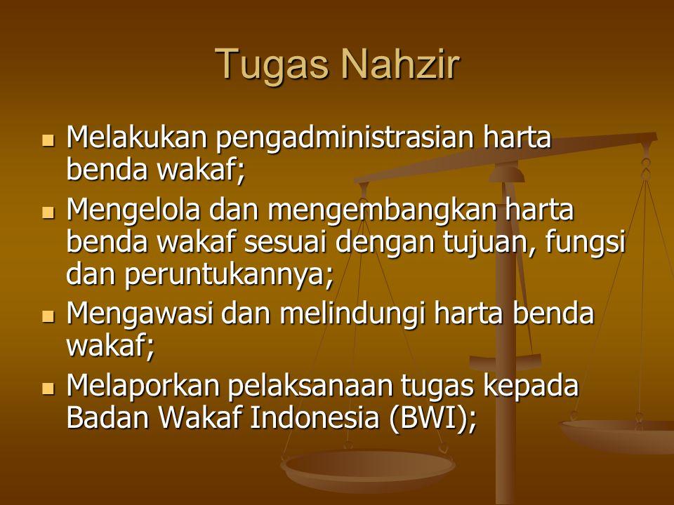 Tugas Nahzir  Melakukan pengadministrasian harta benda wakaf;  Mengelola dan mengembangkan harta benda wakaf sesuai dengan tujuan, fungsi dan peruntukannya;  Mengawasi dan melindungi harta benda wakaf;  Melaporkan pelaksanaan tugas kepada Badan Wakaf Indonesia (BWI);