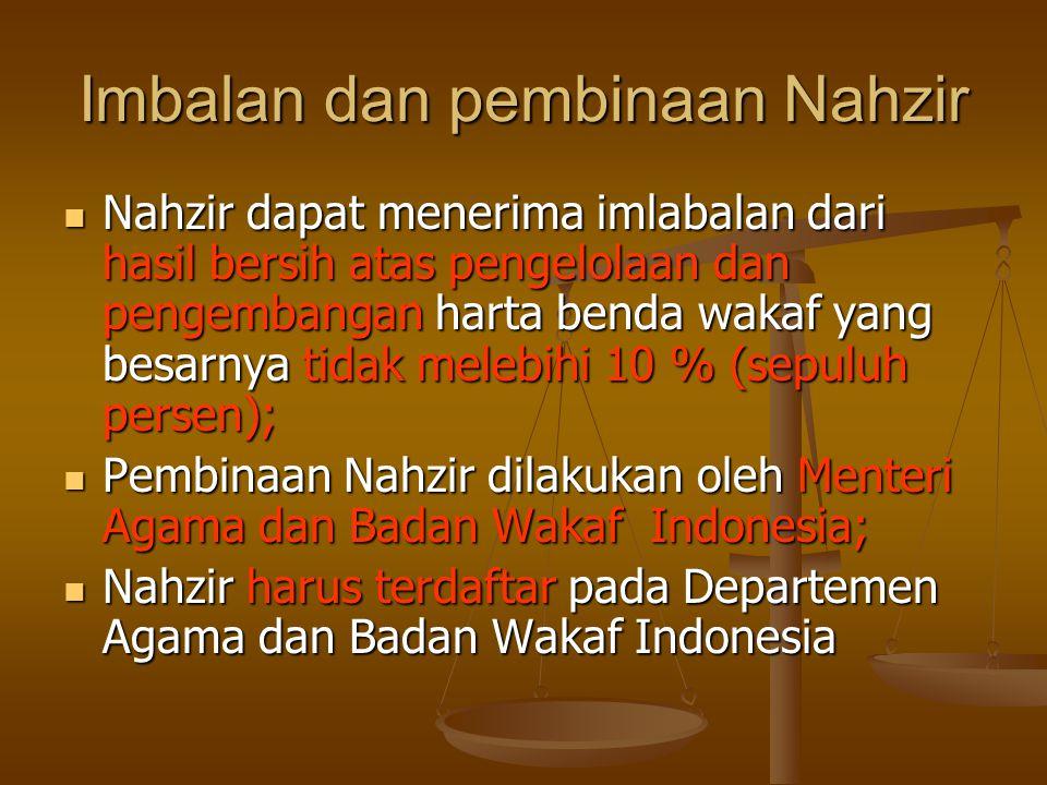 Imbalan dan pembinaan Nahzir  Nahzir dapat menerima imlabalan dari hasil bersih atas pengelolaan dan pengembangan harta benda wakaf yang besarnya tidak melebihi 10 % (sepuluh persen);  Pembinaan Nahzir dilakukan oleh Menteri Agama dan Badan Wakaf Indonesia;  Nahzir harus terdaftar pada Departemen Agama dan Badan Wakaf Indonesia