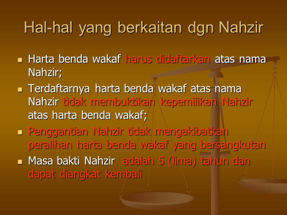 Hal-hal yang berkaitan dgn Nahzir  Harta benda wakaf harus didaftarkan atas nama Nahzir;  Terdaftarnya harta benda wakaf atas nama Nahzir tidak membuktikan kepemilikan Nahzir atas harta benda wakaf;  Penggantian Nahzir tidak mengakibatkan peralihan harta benda wakaf yang bersangkutan  Masa bakti Nahzir adalah 5 (lima) tahun dan dapat diangkat kembali