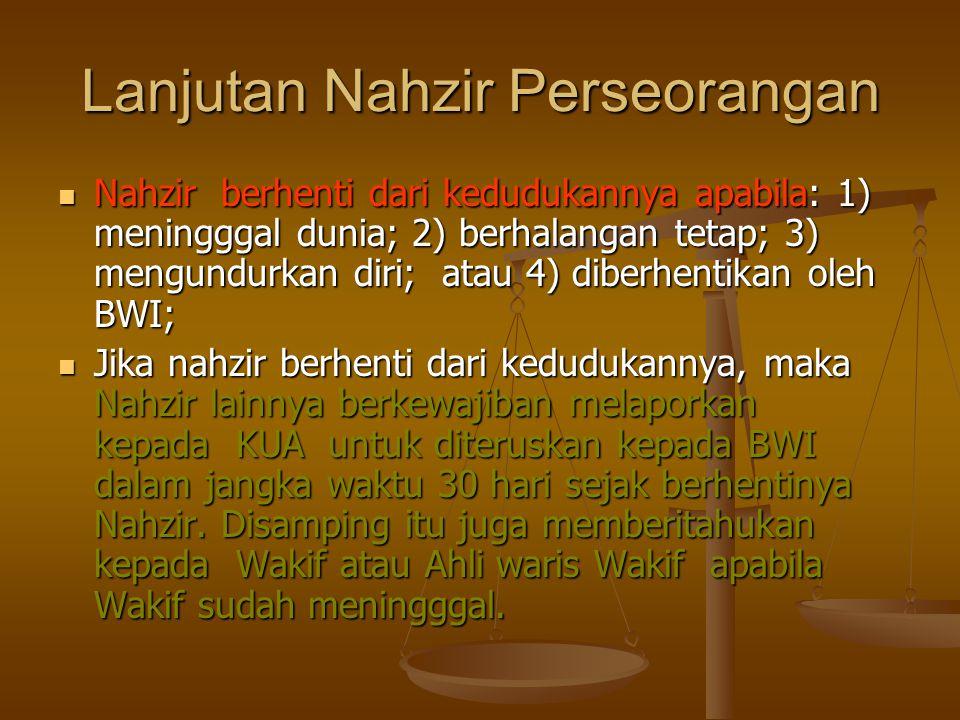 Lanjutan Nahzir Perseorangan  Nahzir berhenti dari kedudukannya apabila: 1) meningggal dunia; 2) berhalangan tetap; 3) mengundurkan diri; atau 4) diberhentikan oleh BWI;  Jika nahzir berhenti dari kedudukannya, maka Nahzir lainnya berkewajiban melaporkan kepada KUA untuk diteruskan kepada BWI dalam jangka waktu 30 hari sejak berhentinya Nahzir.