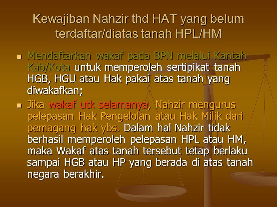 Kewajiban Nahzir thd HAT yang belum terdaftar/diatas tanah HPL/HM  Mendaftarkan wakaf pada BPN melalui Kantah Kab/Kota untuk memperoleh sertipikat tanah HGB, HGU atau Hak pakai atas tanah yang diwakafkan;  Jika wakaf utk selamanya, Nahzir mengurus pelepasan Hak Pengelolan atau Hak Milik dari pemagang hak ybs.