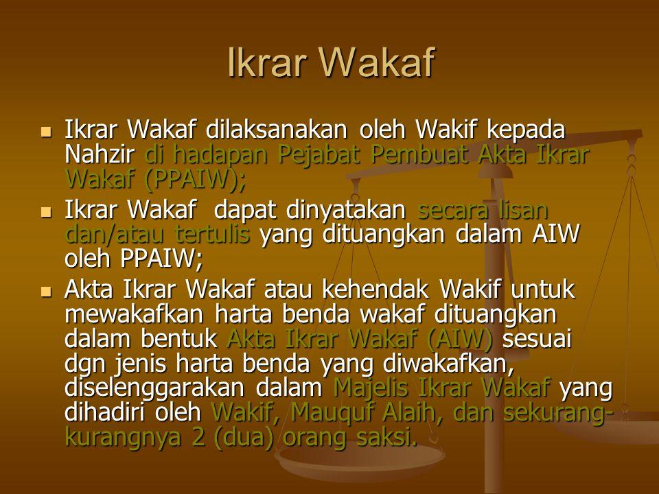 Ikrar Wakaf  Ikrar Wakaf dilaksanakan oleh Wakif kepada Nahzir di hadapan Pejabat Pembuat Akta Ikrar Wakaf (PPAIW);  Ikrar Wakaf dapat dinyatakan secara lisan dan/atau tertulis yang dituangkan dalam AIW oleh PPAIW;  Akta Ikrar Wakaf atau kehendak Wakif untuk mewakafkan harta benda wakaf dituangkan dalam bentuk Akta Ikrar Wakaf (AIW) sesuai dgn jenis harta benda yang diwakafkan, diselenggarakan dalam Majelis Ikrar Wakaf yang dihadiri oleh Wakif, Mauquf Alaih, dan sekurang- kurangnya 2 (dua) orang saksi.