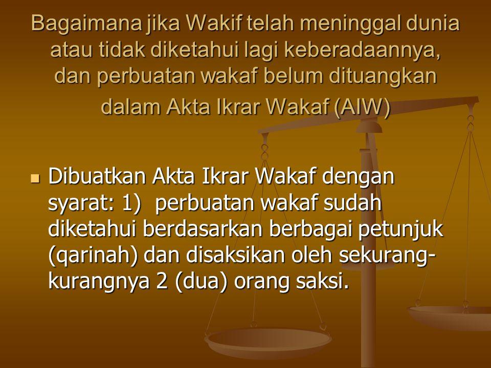 Bagaimana jika Wakif telah meninggal dunia atau tidak diketahui lagi keberadaannya, dan perbuatan wakaf belum dituangkan dalam Akta Ikrar Wakaf (AIW)  Dibuatkan Akta Ikrar Wakaf dengan syarat: 1) perbuatan wakaf sudah diketahui berdasarkan berbagai petunjuk (qarinah) dan disaksikan oleh sekurang- kurangnya 2 (dua) orang saksi.