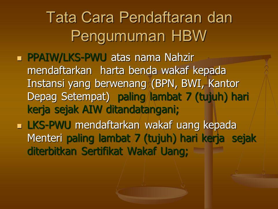 Tata Cara Pendaftaran dan Pengumuman HBW  PPAIW/LKS-PWU atas nama Nahzir mendaftarkan harta benda wakaf kepada Instansi yang berwenang (BPN, BWI, Kantor Depag Setempat) paling lambat 7 (tujuh) hari kerja sejak AIW ditandatangani;  LKS-PWU mendaftarkan wakaf uang kepada Menteri paling lambat 7 (tujuh) hari kerja sejak diterbitkan Sertifikat Wakaf Uang;