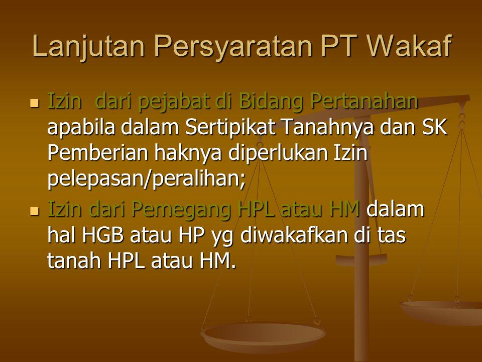 Lanjutan Persyaratan PT Wakaf  Izin dari pejabat di Bidang Pertanahan apabila dalam Sertipikat Tanahnya dan SK Pemberian haknya diperlukan Izin pelepasan/peralihan;  Izin dari Pemegang HPL atau HM dalam hal HGB atau HP yg diwakafkan di tas tanah HPL atau HM.