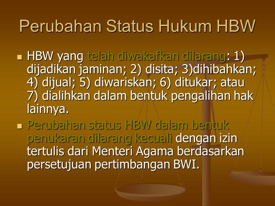 Perubahan Status Hukum HBW  HBW yang telah diwakafkan dilarang: 1) dijadikan jaminan; 2) disita; 3)dihibahkan; 4) dijual; 5) diwariskan; 6) ditukar; atau 7) dialihkan dalam bentuk pengalihan hak lainnya.